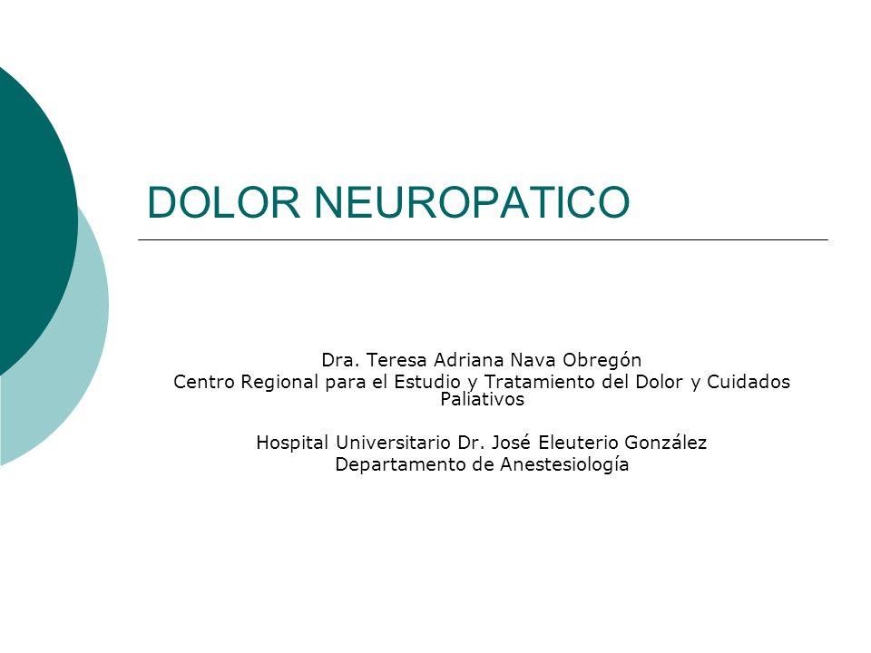 DOLOR NEUROPATICO Dra. Teresa Adriana Nava Obregón Centro Regional para el Estudio y Tratamiento del Dolor y Cuidados Paliativos Hospital Universitari