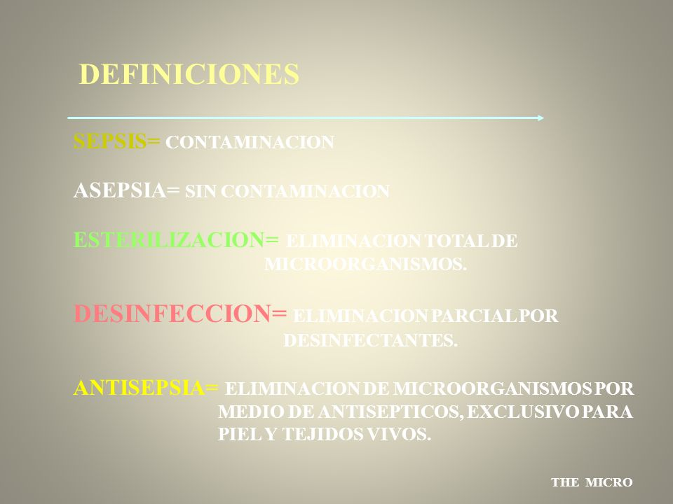THE MICRO DEFINICIONES SEPSIS= CONTAMINACION ASEPSIA= SIN CONTAMINACION ESTERILIZACION= ELIMINACION TOTAL DE MICROORGANISMOS. DESINFECCION= ELIMINACIO