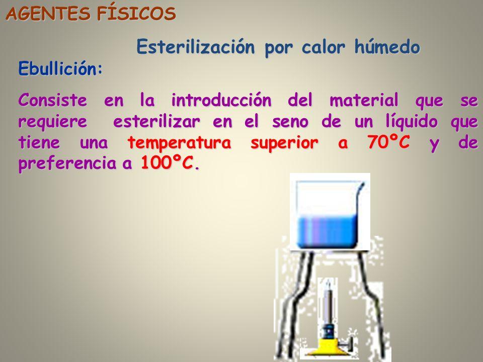 AGENTES FÍSICOS Esterilización por calor húmedo Ebullición: Consiste en la introducción del material que se requiere esterilizar en el seno de un líqu