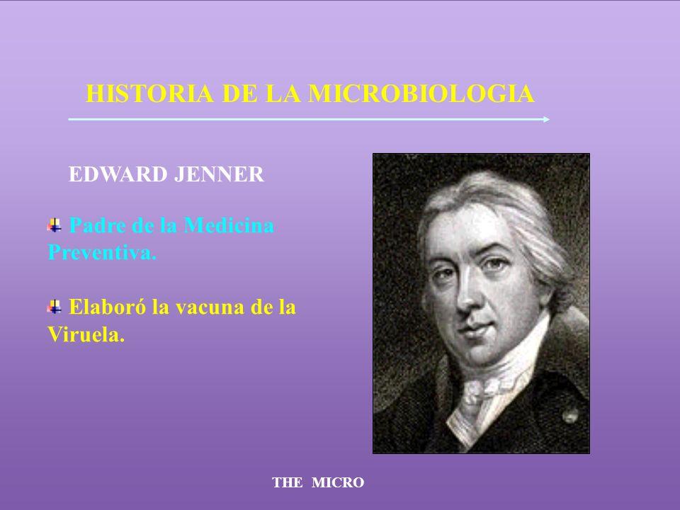 THE MICRO HISTORIA DE LA MICROBIOLOGIA EDWARD JENNER Padre de la Medicina Preventiva. Elaboró la vacuna de la Viruela.