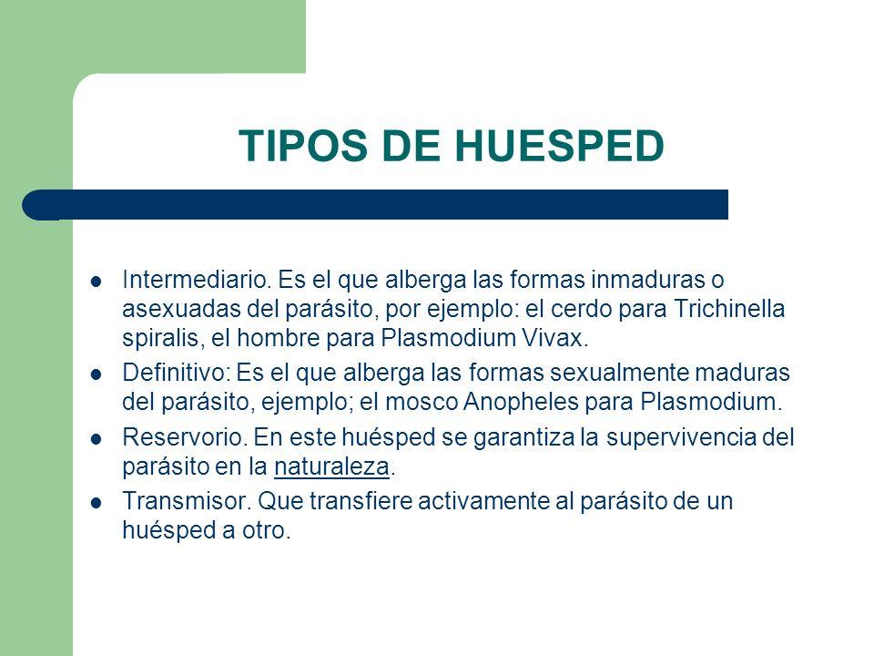 TIPOS DE HUESPED Intermediario. Es el que alberga las formas inmaduras o asexuadas del parásito, por ejemplo: el cerdo para Trichinella spiralis, el h