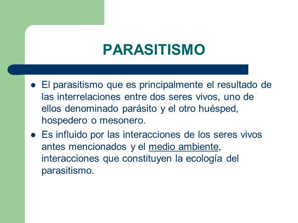 PARASITISMO El parasitismo que es principalmente el resultado de las interrelaciones entre dos seres vivos, uno de ellos denominado parásito y el otro