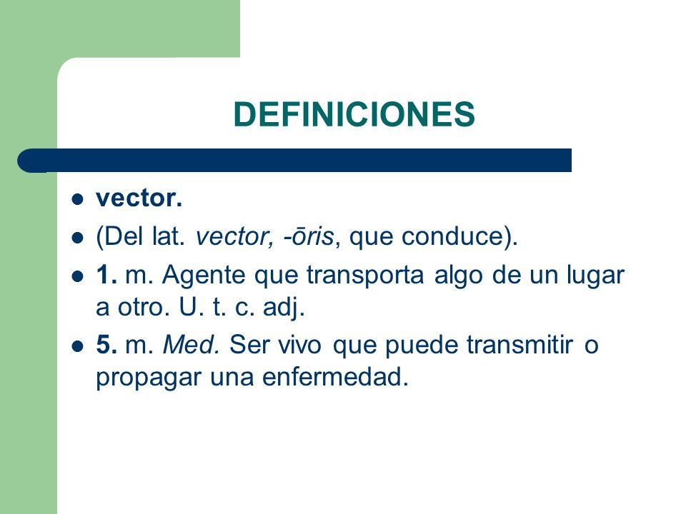 DEFINICIONES vector. (Del lat. vector, -ōris, que conduce). 1. m. Agente que transporta algo de un lugar a otro. U. t. c. adj. 5. m. Med. Ser vivo que
