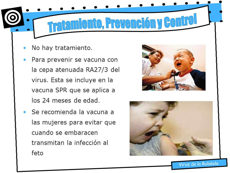 Virus de la Rubéola No hay tratamiento. Para prevenir se vacuna con la cepa atenuada RA27/3 del virus. Esta se incluye en la vacuna SPR que se aplica