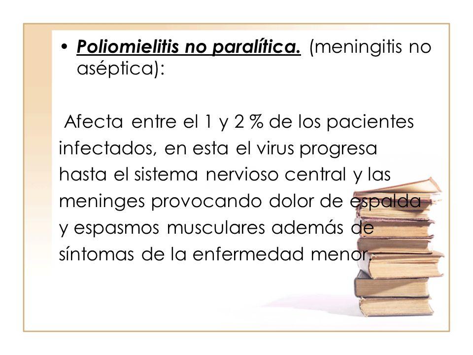Poliomielitis no paralítica. (meningitis no aséptica): Afecta entre el 1 y 2 % de los pacientes infectados, en esta el virus progresa hasta el sistema