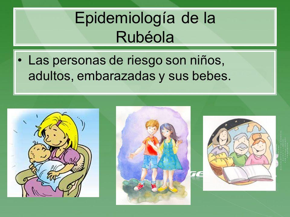 Epidemiología de la Rubéola Las personas de riesgo son niños, adultos, embarazadas y sus bebes.