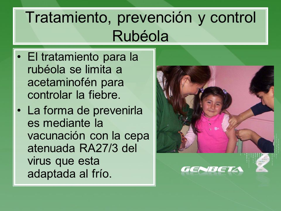 Tratamiento, prevención y control Rubéola El tratamiento para la rubéola se limita a acetaminofén para controlar la fiebre. La forma de prevenirla es