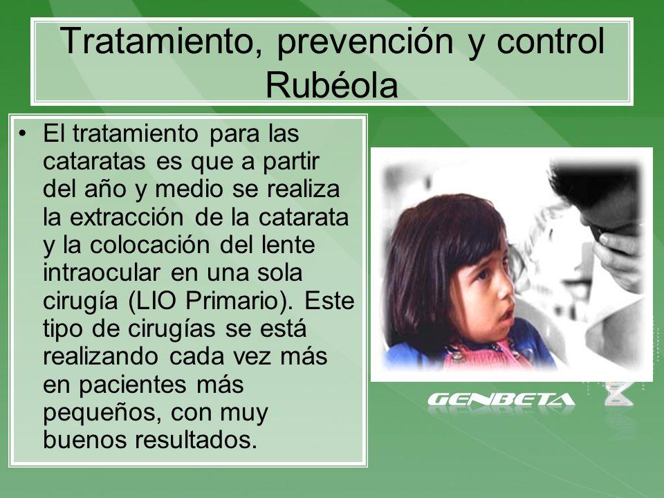 Tratamiento, prevención y control Rubéola El tratamiento para las cataratas es que a partir del año y medio se realiza la extracción de la catarata y