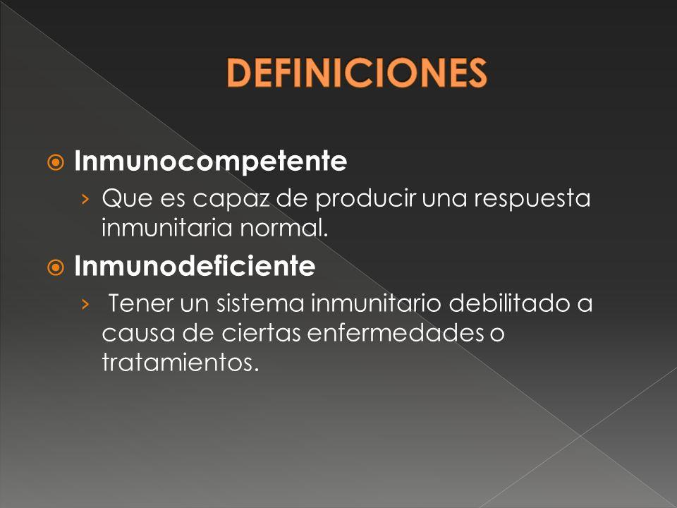 Inmunocompetente Que es capaz de producir una respuesta inmunitaria normal. Inmunodeficiente Tener un sistema inmunitario debilitado a causa de cierta