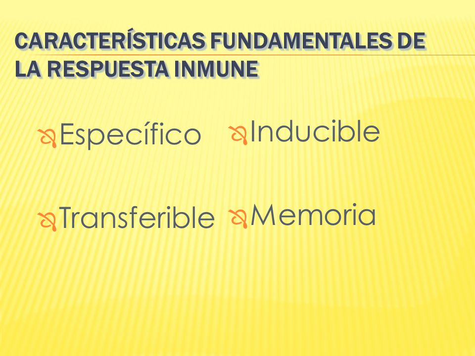 CARACTERÍSTICAS FUNDAMENTALES DE LA RESPUESTA INMUNE Específico Transferible Inducible Memoria