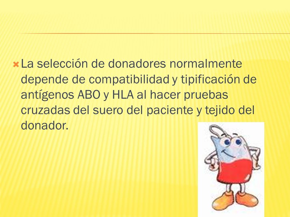 La selección de donadores normalmente depende de compatibilidad y tipificación de antígenos ABO y HLA al hacer pruebas cruzadas del suero del paciente