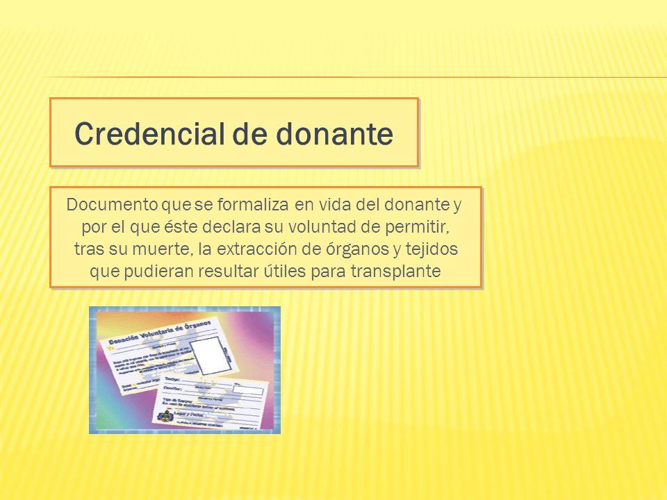 Credencial de donante Documento que se formaliza en vida del donante y por el que éste declara su voluntad de permitir, tras su muerte, la extracción