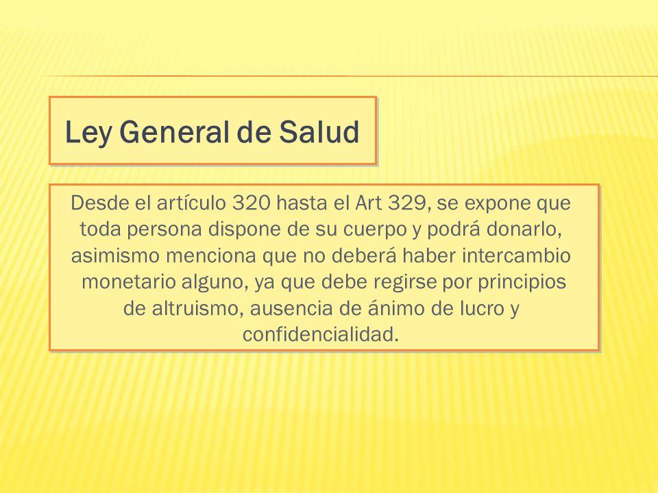 Ley General de Salud Desde el artículo 320 hasta el Art 329, se expone que toda persona dispone de su cuerpo y podrá donarlo, asimismo menciona que no