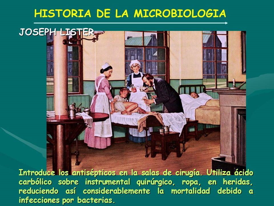HISTORIA DE LA MICROBIOLOGIA JOSEPH LISTER Introduce los antisépticos en la salas de cirugía. Utiliza ácido carbólico sobre instrumental quirúrgico, r