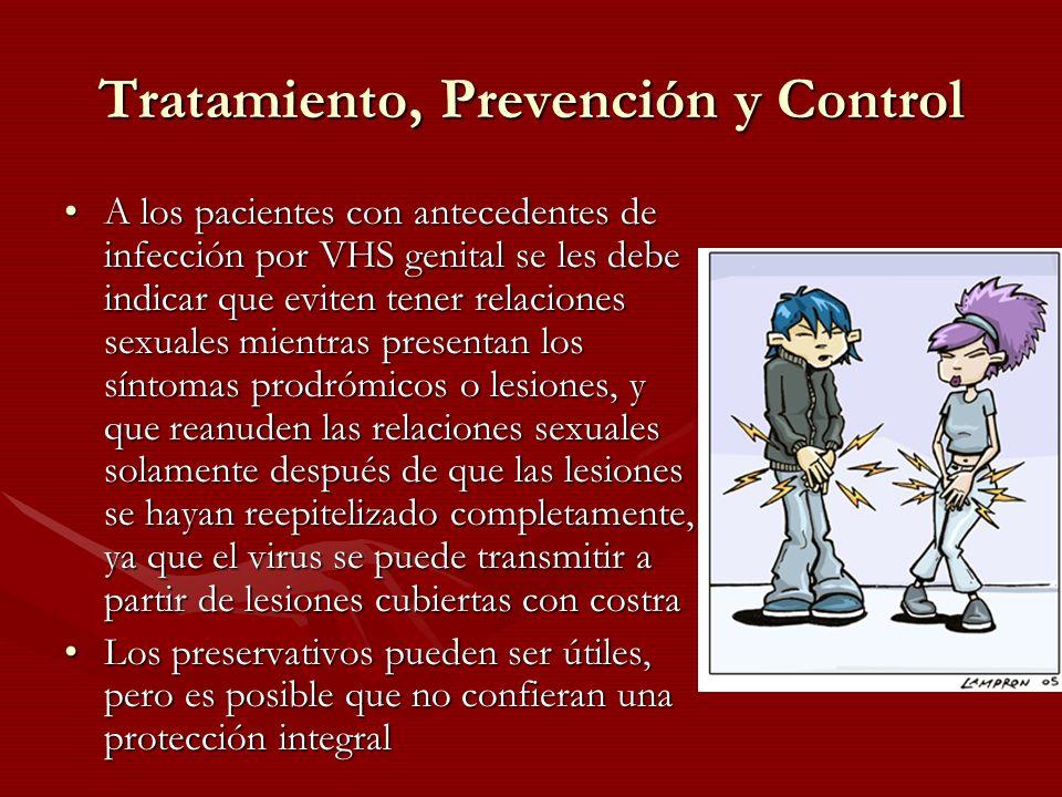 Tratamiento, Prevención y Control A los pacientes con antecedentes de infección por VHS genital se les debe indicar que eviten tener relaciones sexual