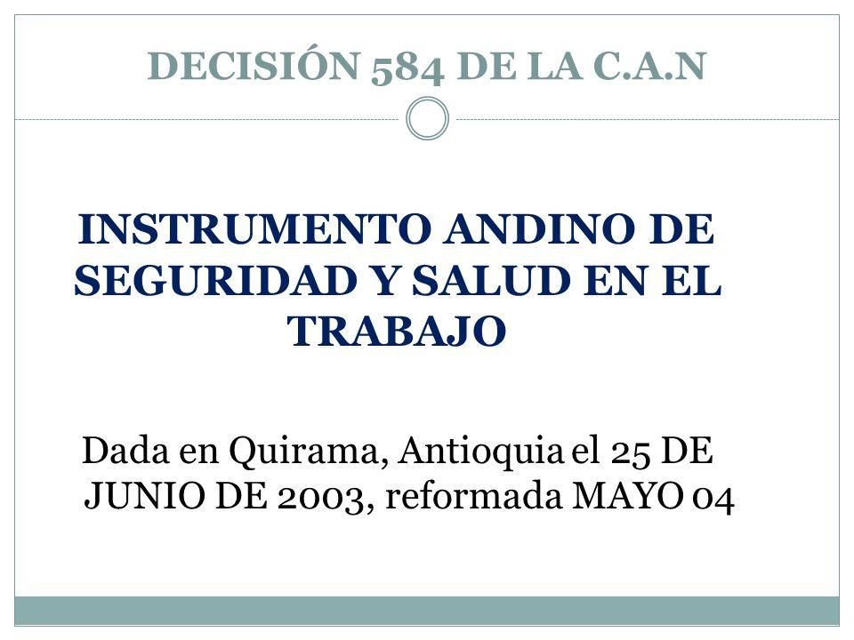 DECISIÓN 584 DE LA C.A.N INSTRUMENTO ANDINO DE SEGURIDAD Y SALUD EN EL TRABAJO Dada en Quirama, Antioquia el 25 DE JUNIO DE 2003, reformada MAYO 04