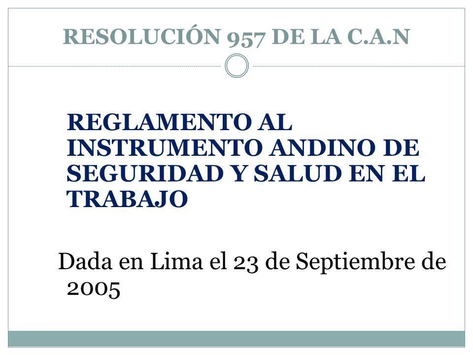 RESOLUCIÓN 957 DE LA C.A.N REGLAMENTO AL INSTRUMENTO ANDINO DE SEGURIDAD Y SALUD EN EL TRABAJO Dada en Lima el 23 de Septiembre de 2005
