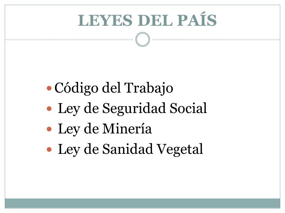 LEYES DEL PAÍS Código del Trabajo Ley de Seguridad Social Ley de Minería Ley de Sanidad Vegetal