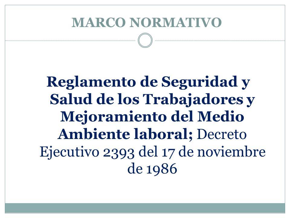 MARCO NORMATIVO Reglamento de Seguridad y Salud de los Trabajadores y Mejoramiento del Medio Ambiente laboral; Decreto Ejecutivo 2393 del 17 de noviem