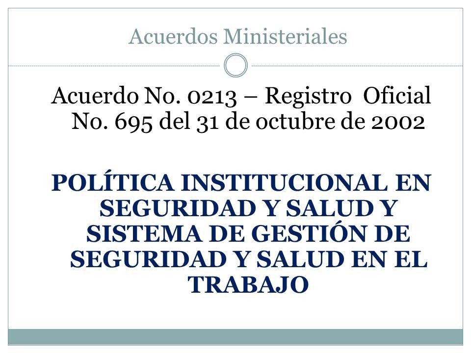 Acuerdos Ministeriales Acuerdo No. 0213 – Registro Oficial No. 695 del 31 de octubre de 2002 POLÍTICA INSTITUCIONAL EN SEGURIDAD Y SALUD Y SISTEMA DE