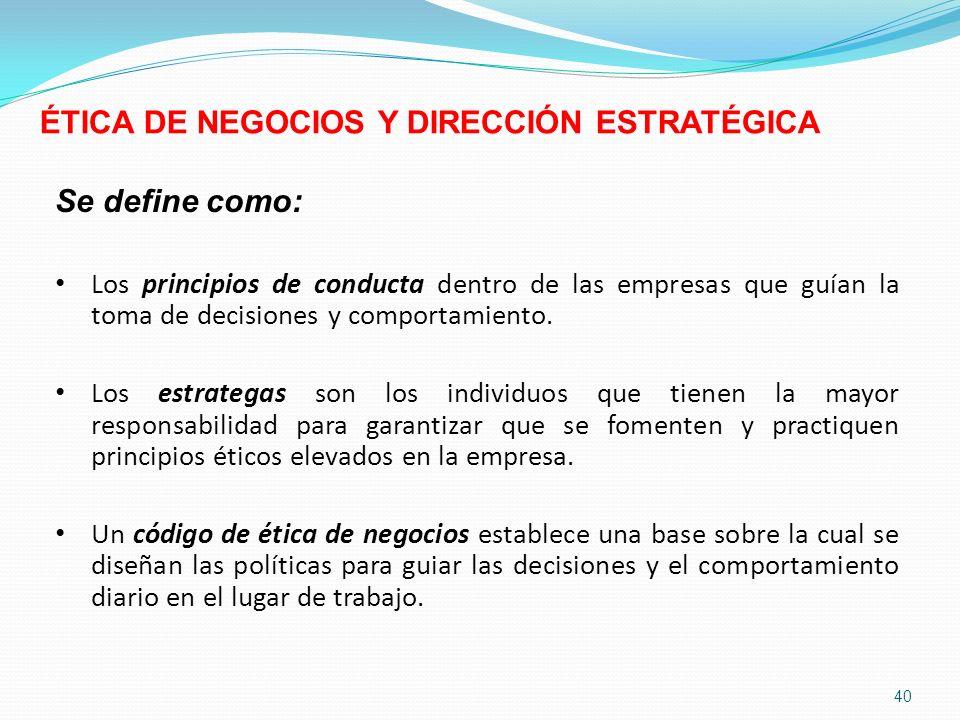 40 ÉTICA DE NEGOCIOS Y DIRECCIÓN ESTRATÉGICA Se define como: Los principios de conducta dentro de las empresas que guían la toma de decisiones y compo