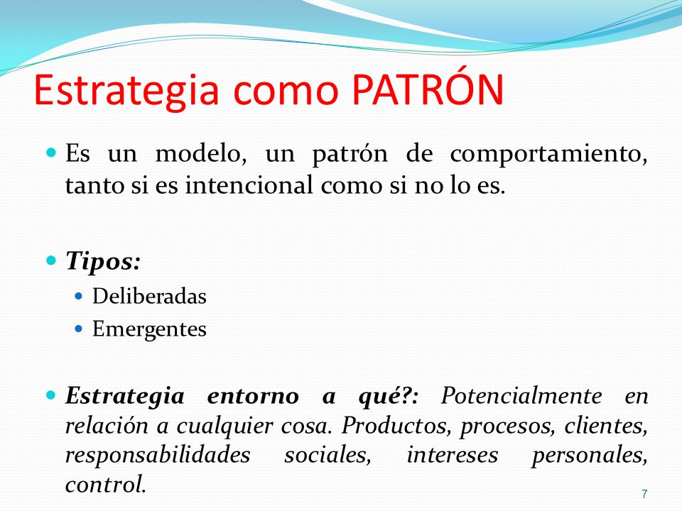 Estrategia como PATRÓN Es un modelo, un patrón de comportamiento, tanto si es intencional como si no lo es. Tipos: Deliberadas Emergentes Estrategia e