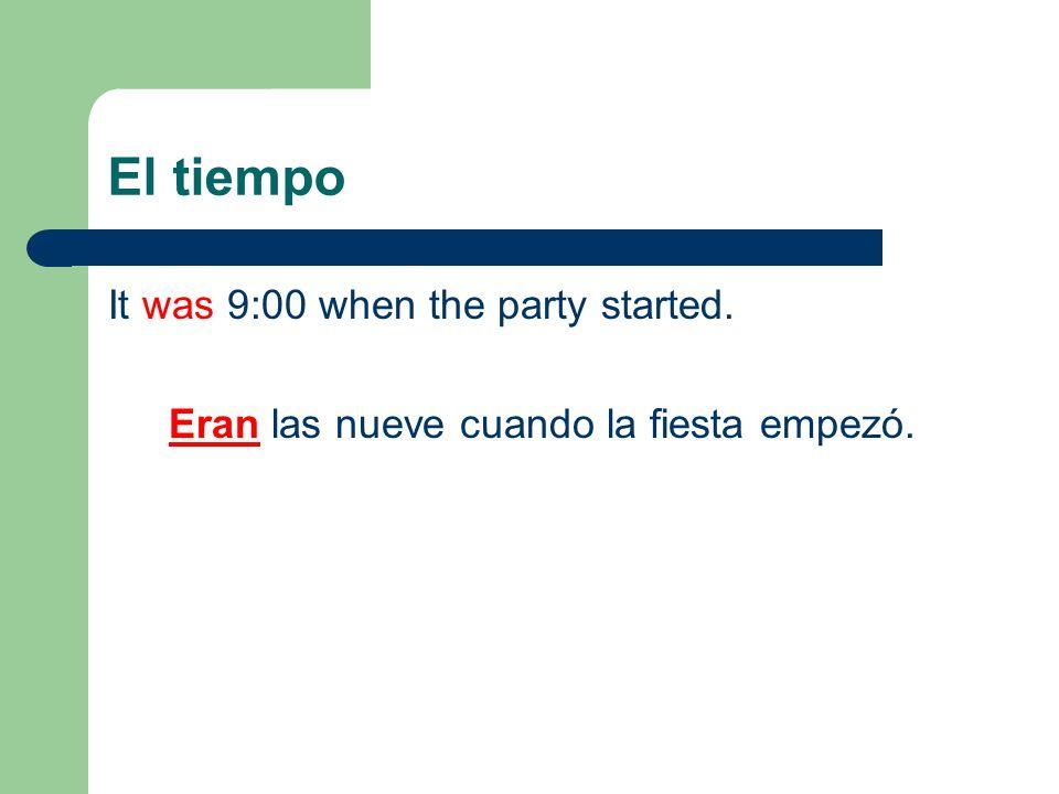 El tiempo It was 9:00 when the party started. Eran las nueve cuando la fiesta empezó.