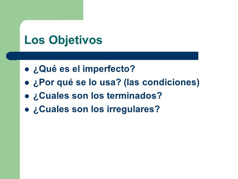 Los Objetivos ¿Qué es el imperfecto? ¿Por qué se lo usa? (las condiciones) ¿Cuales son los terminados? ¿Cuales son los irregulares?