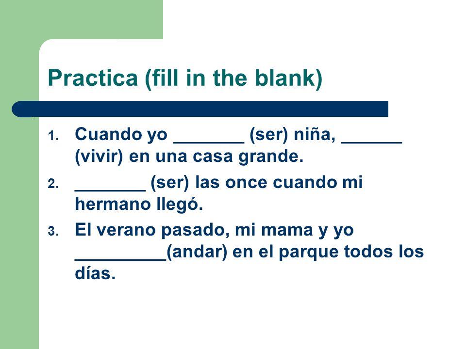 Practica (fill in the blank) 1. Cuando yo _______ (ser) niña, ______ (vivir) en una casa grande. 2. _______ (ser) las once cuando mi hermano llegó. 3.