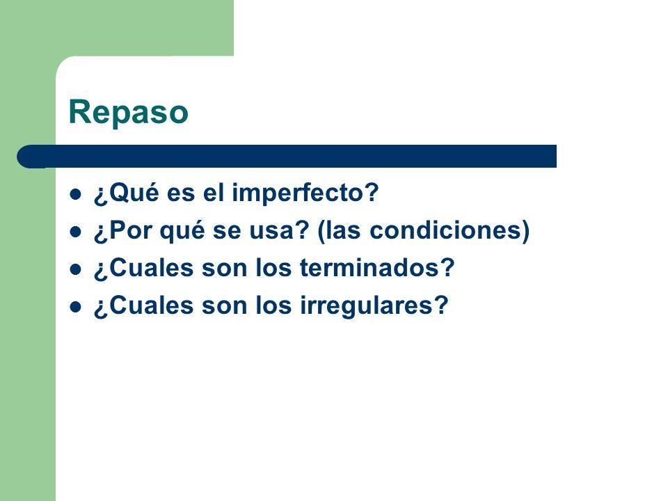Repaso ¿Qué es el imperfecto? ¿Por qué se usa? (las condiciones) ¿Cuales son los terminados? ¿Cuales son los irregulares?