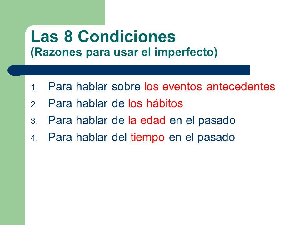 Las 8 Condiciones (Razones para usar el imperfecto) 1. Para hablar sobre los eventos antecedentes 2. Para hablar de los hábitos 3. Para hablar de la e