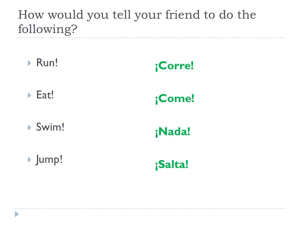 How would you tell your friend to do the following? Run! Eat! Swim! Jump! ¡Corre! ¡Come! ¡Nada! ¡Salta!