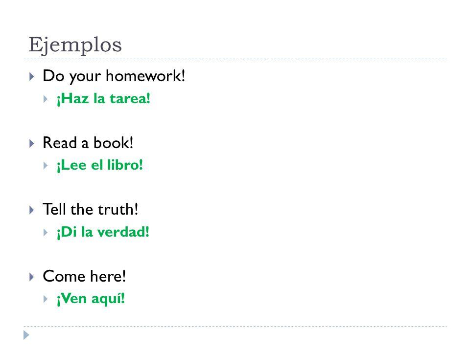 Ejemplos Do your homework! ¡Haz la tarea! Read a book! ¡Lee el libro! Tell the truth! ¡Di la verdad! Come here! ¡Ven aquí!