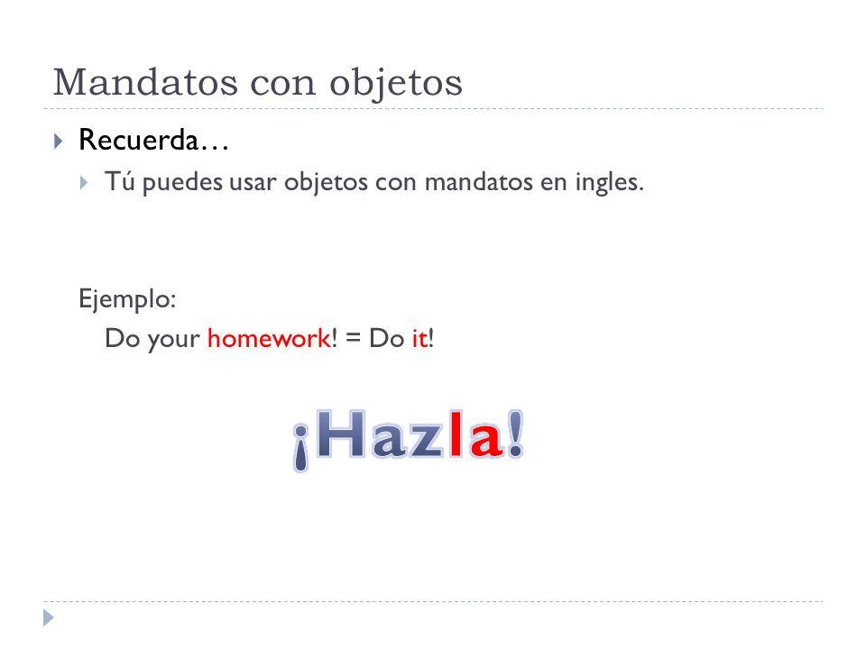 Mandatos con objetos Recuerda… Tú puedes usar objetos con mandatos en ingles. Ejemplo: Do your homework! = Do it!