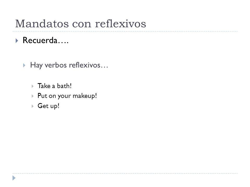 Mandatos con reflexivos Recuerda…. Hay verbos reflexivos… Take a bath! Put on your makeup! Get up!