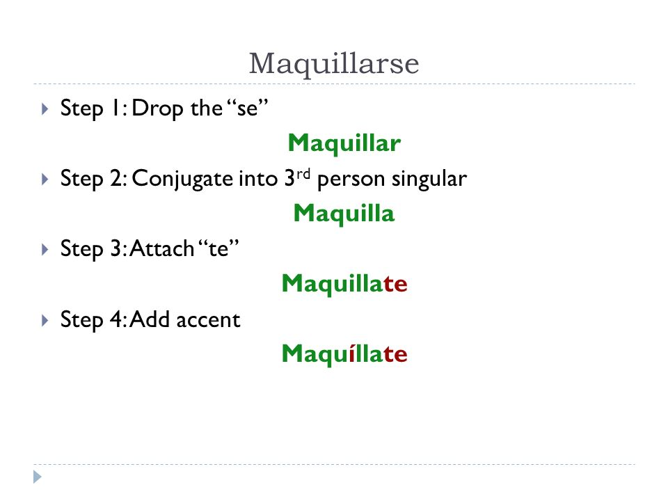 Maquillarse Step 1: Drop the se Maquillar Step 2: Conjugate into 3 rd person singular Maquilla Step 3: Attach te Maquillate Step 4: Add accent Maquíll