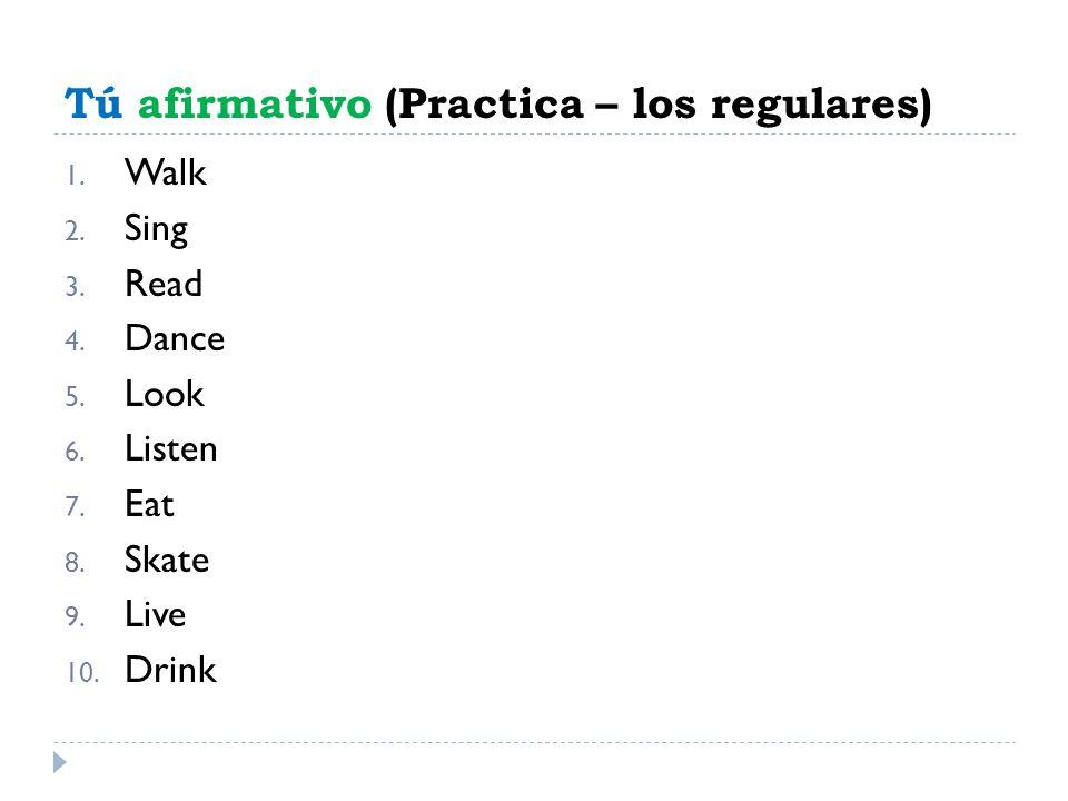 Tú afirmativo (Practica – los regulares) 1. Walk 2. Sing 3. Read 4. Dance 5. Look 6. Listen 7. Eat 8. Skate 9. Live 10. Drink