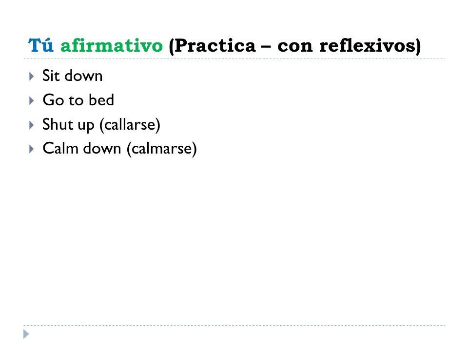 Tú afirmativo (Practica – con reflexivos) Sit down Go to bed Shut up (callarse) Calm down (calmarse)