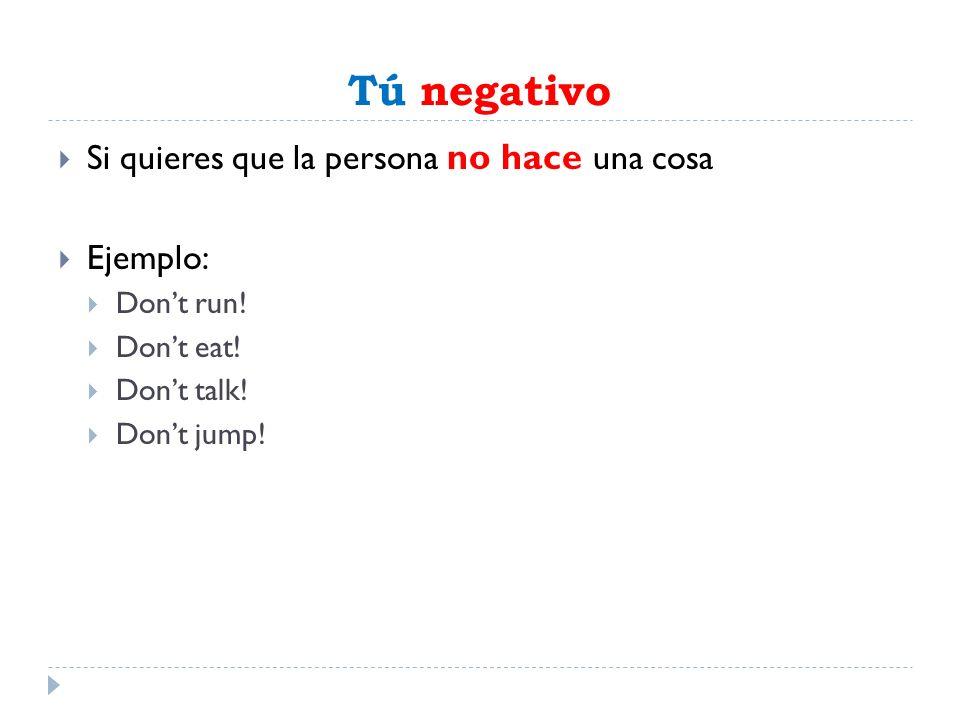 Tú negativo Si quieres que la persona no hace una cosa Ejemplo: Dont run! Dont eat! Dont talk! Dont jump!