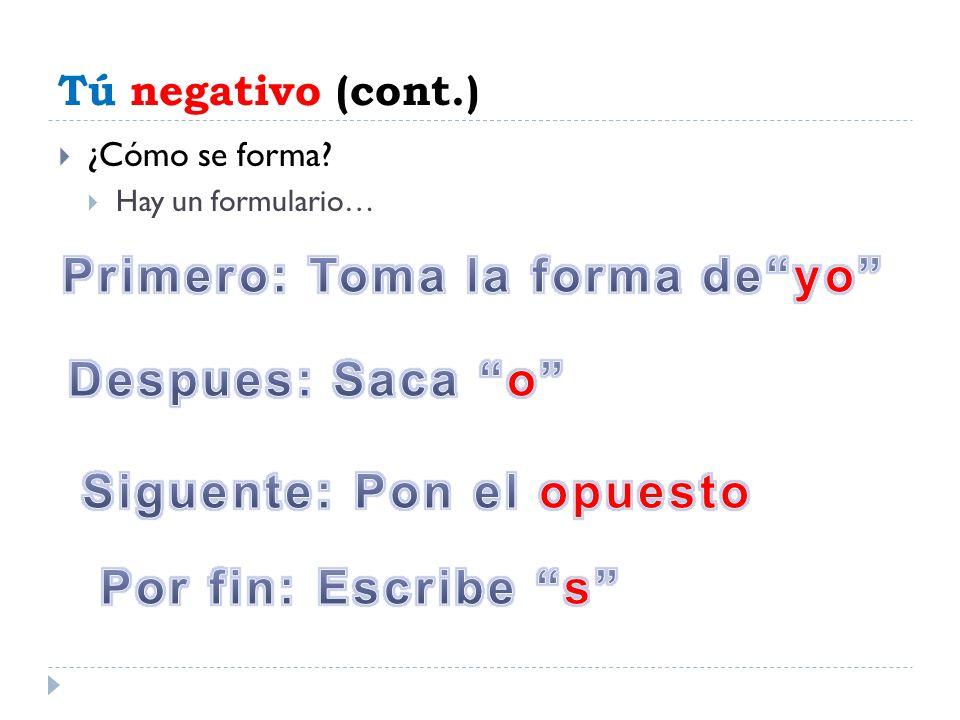 Tú negativo (cont.) ¿Cómo se forma? Hay un formulario…