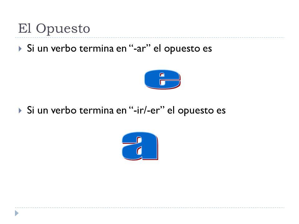 El Opuesto Si un verbo termina en -ar el opuesto es Si un verbo termina en -ir/-er el opuesto es