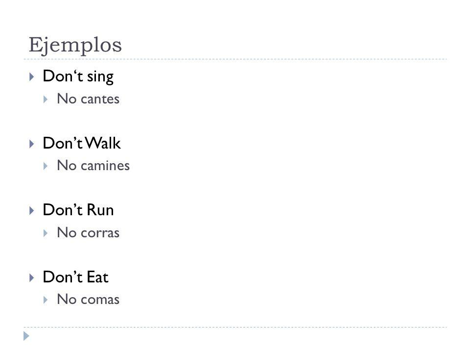 Ejemplos Dont sing No cantes Dont Walk No camines Dont Run No corras Dont Eat No comas