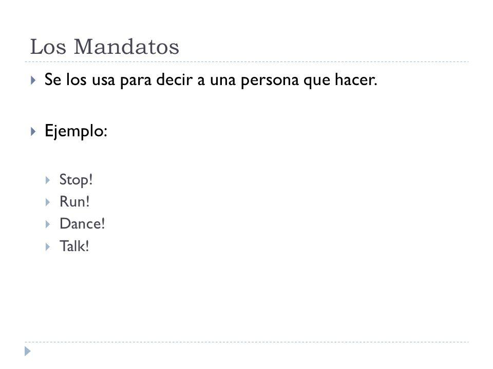 Los Mandatos Se los usa para decir a una persona que hacer. Ejemplo: Stop! Run! Dance! Talk!