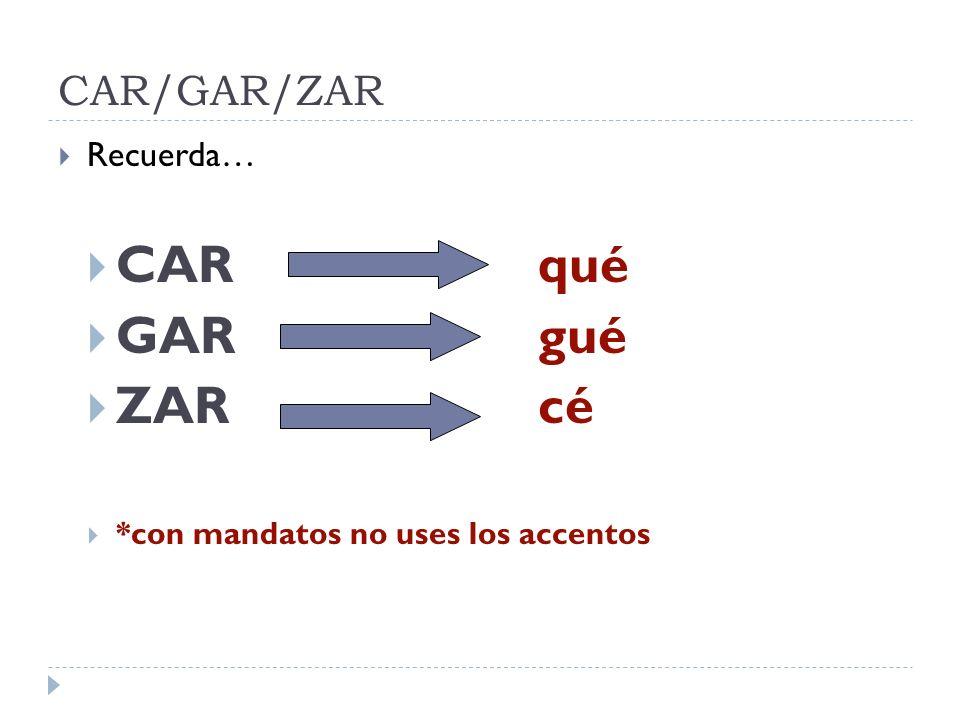 CAR/GAR/ZAR Recuerda… CAR qué GARgué ZARcé *con mandatos no uses los accentos