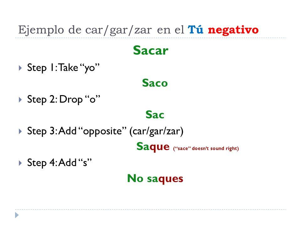 Ejemplo de car/gar/zar en el Tú negativo Sacar Step 1: Take yo Saco Step 2: Drop o Sac Step 3: Add opposite (car/gar/zar) Saque (sace doesnt sound rig