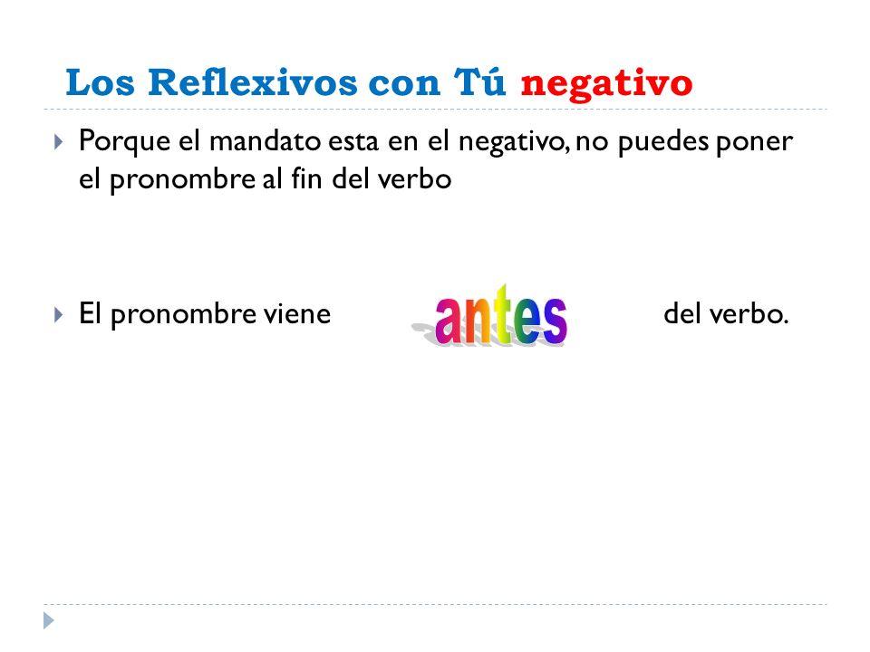 Los Reflexivos con Tú negativo Porque el mandato esta en el negativo, no puedes poner el pronombre al fin del verbo El pronombre viene del verbo.