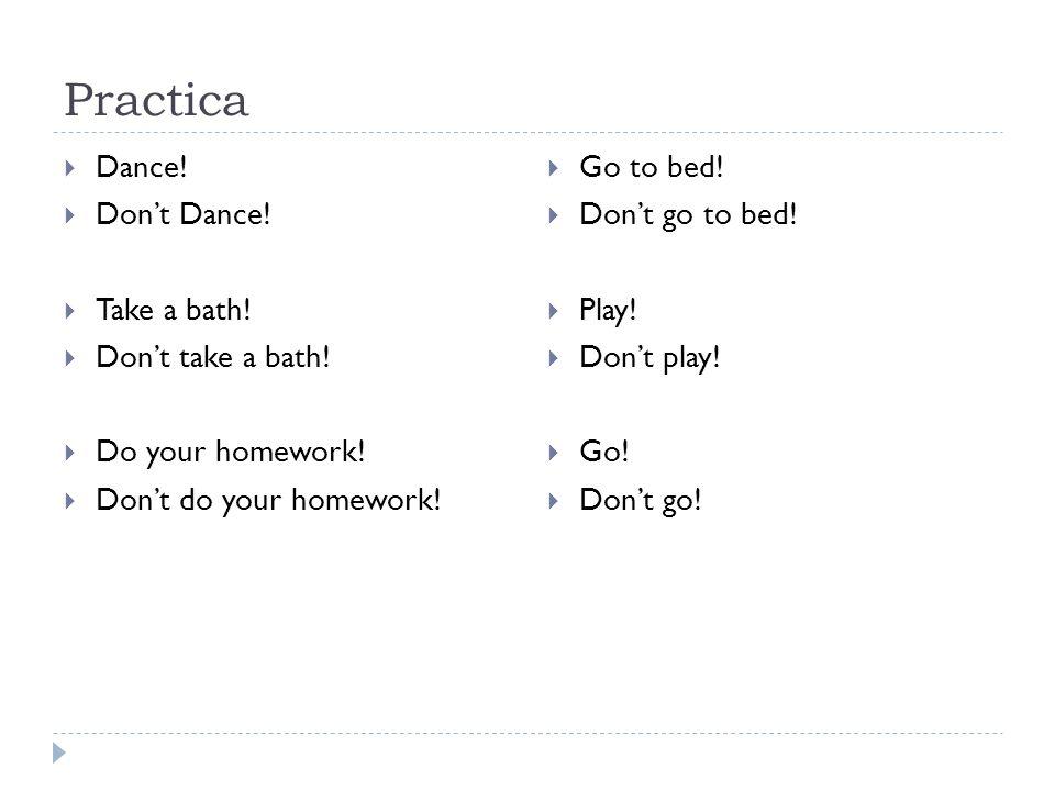 Practica Dance! Dont Dance! Take a bath! Dont take a bath! Do your homework! Dont do your homework! Go to bed! Dont go to bed! Play! Dont play! Go! Do