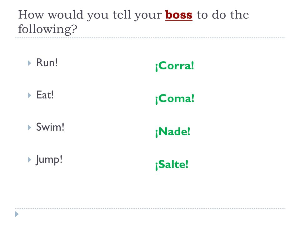 How would you tell your boss to do the following? Run! Eat! Swim! Jump! ¡Corra! ¡Coma! ¡Nade! ¡Salte!