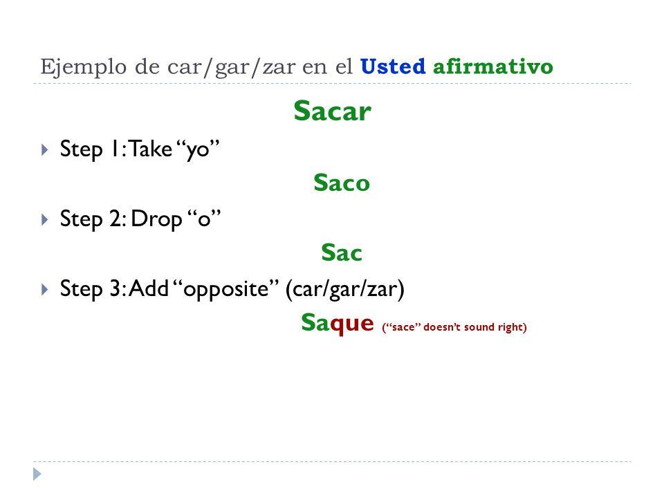 Ejemplo de car/gar/zar en el Usted afirmativo Sacar Step 1: Take yo Saco Step 2: Drop o Sac Step 3: Add opposite (car/gar/zar) Saque (sace doesnt soun
