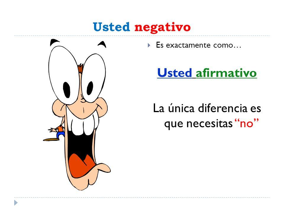 Usted negativo Es exactamente como… Usted afirmativo La única diferencia es que necesitas no